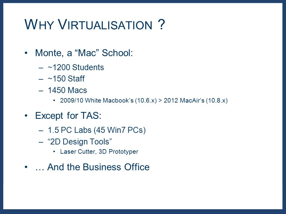 Monte, a Mac School: –~1200 Students –~150 Staff –1450 Macs 2009/10 White Macbook's (10.6.x) > 2012 MacAir's (10.8.x) Except for TAS: –1.5 PC Labs (45 Win7 PCs) – 2D Design Tools Laser Cutter, 3D Prototyper … And the Business Office W HY V IRTUALISATION