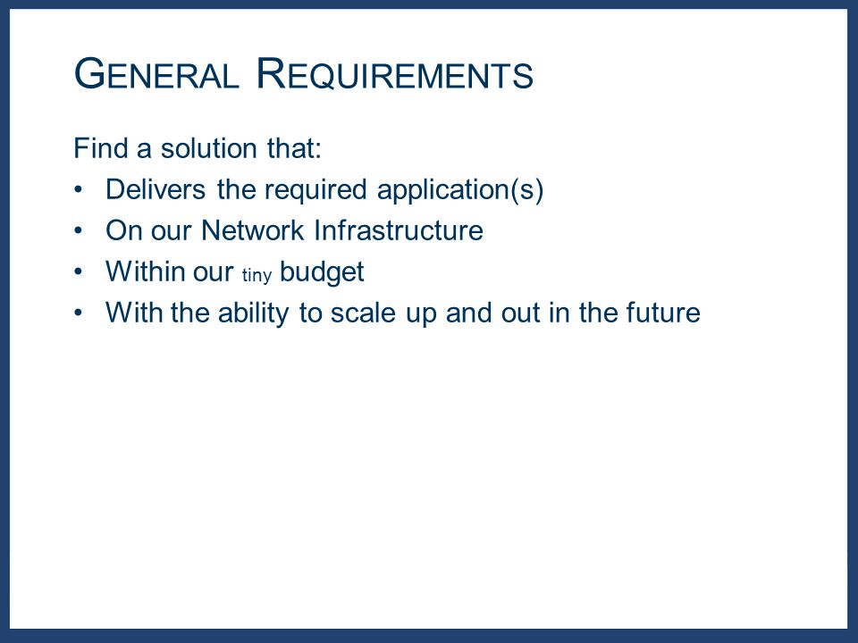 Find a solution that: Delivers the required application(s) On our Network Infrastructure Within our tiny budget With the ability to scale up and out in the future G ENERAL R EQUIREMENTS