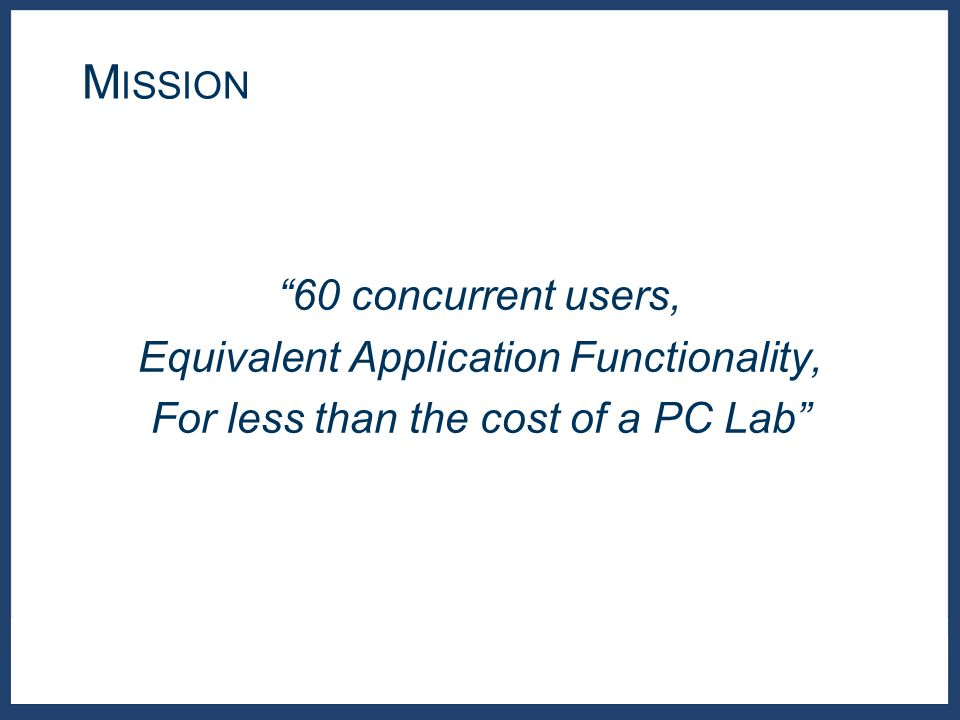 60 concurrent users, Equivalent Application Functionality, For less than the cost of a PC Lab M ISSION