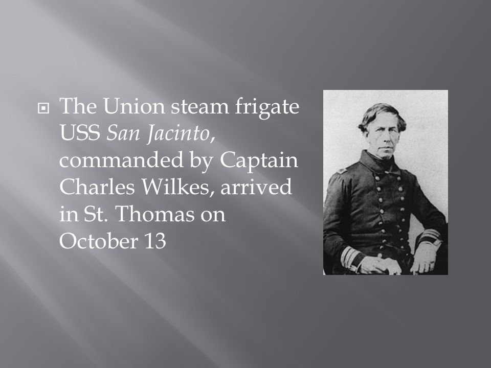  Wilkes learned from a newspaper that Mason and Slidell were scheduled to leave Havana on November 7 in the British mail packet RMS Trent, bound first for St.