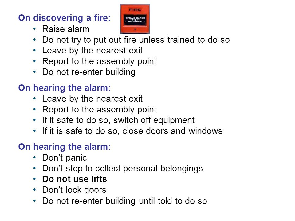 On discovering a fire: Raise alarm Do not try to put out fire unless trained to do so Leave by the nearest exit Report to the assembly point Do not re-enter building On hearing the alarm: Leave by the nearest exit Report to the assembly point If it safe to do so, switch off equipment If it is safe to do so, close doors and windows On hearing the alarm: Don't panic Don't stop to collect personal belongings Do not use lifts Don't lock doors Do not re-enter building until told to do so