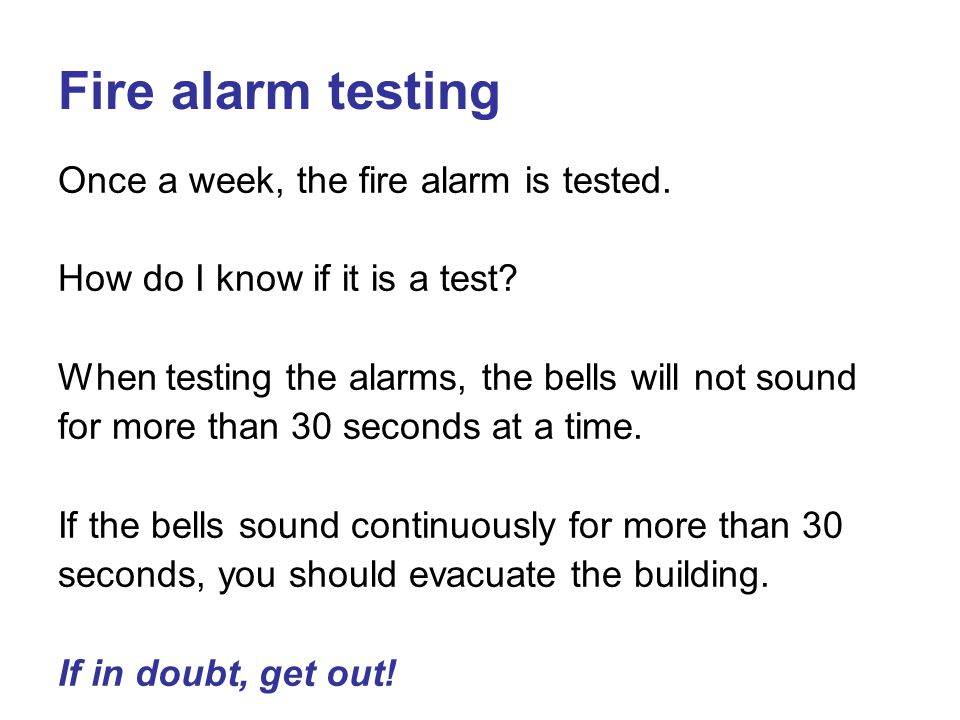 Fire alarm testing Once a week, the fire alarm is tested.
