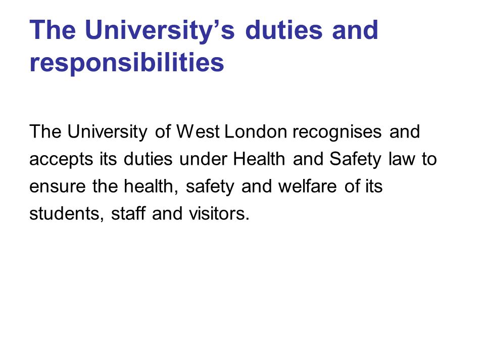 The University's duties and responsibilities The University of West London recognises and accepts its duties under Health and Safety law to ensure the health, safety and welfare of its students, staff and visitors.