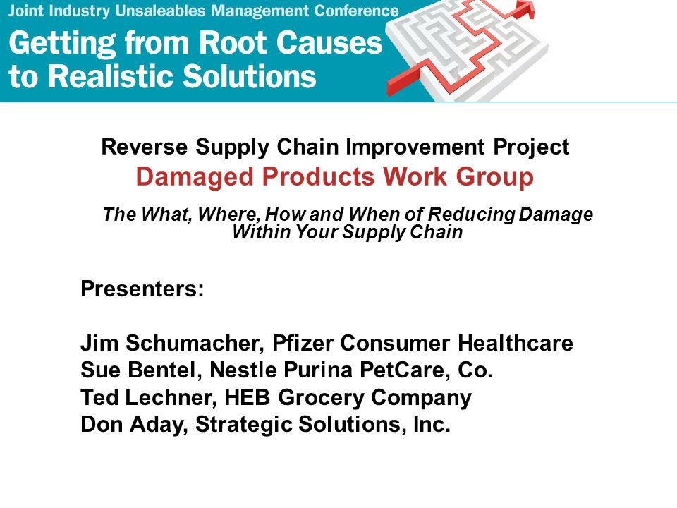 2 Damaged Products Work Group Jim Schumacher (Lead), Pfizer Consumer Healthcare Tom Prestridge, Alberto-Culver Company Jace Swartzendruber, ConAgra Foods Eric Davis, Feeding America Ted Lechner, HEB Food Company, LP Sue Bentel, Nestle Purina PetCare Co Jim Flannery, The Procter & Gamble Co.