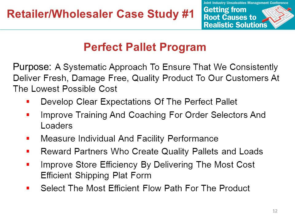 12 Retailer/Wholesaler Case Study #1 Perfect Pallet Program Purpose: A Systematic Approach To Ensure That We Consistently Deliver Fresh, Damage Free, Quality Product To Our Customers At The Lowest Possible Cost  Develop Clear Expectations Of The Perfect Pallet  Improve Training And Coaching For Order Selectors And Loaders  Measure Individual And Facility Performance  Reward Partners Who Create Quality Pallets and Loads  Improve Store Efficiency By Delivering The Most Cost Efficient Shipping Plat Form  Select The Most Efficient Flow Path For The Product 12
