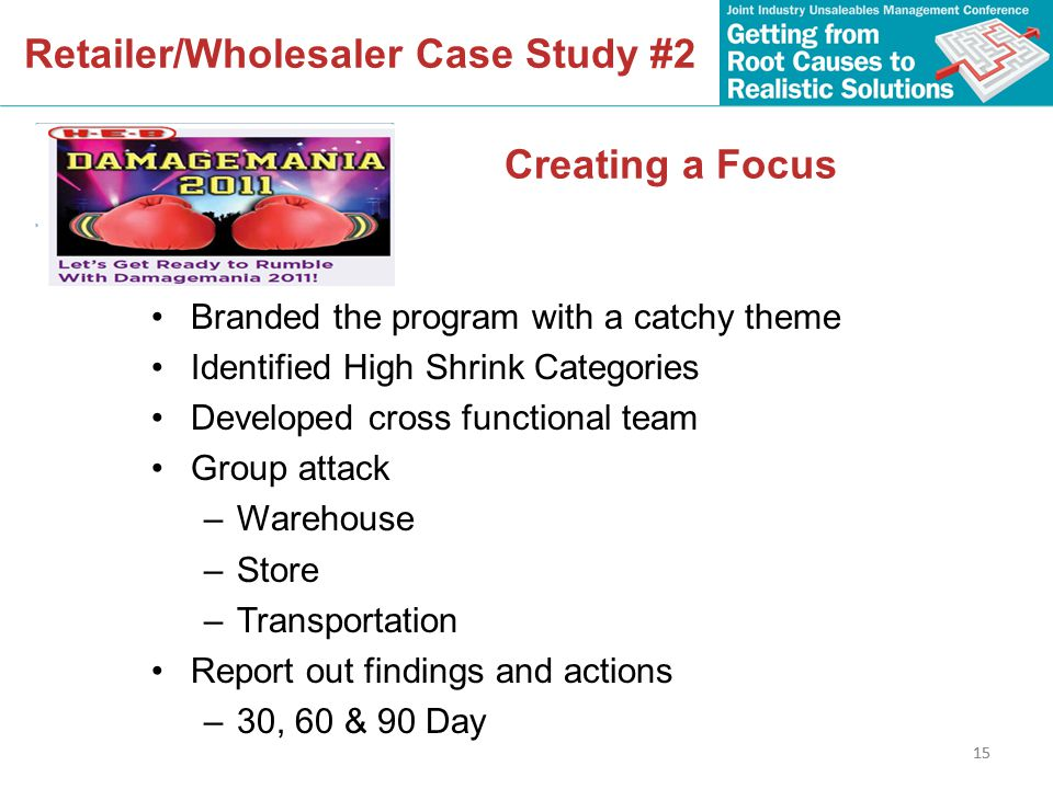 15 Retailer/Wholesaler Case Study #2 15 Creating a Focus Branded the program with a catchy theme Identified High Shrink Categories Developed cross functional team Group attack –Warehouse –Store –Transportation Report out findings and actions –30, 60 & 90 Day
