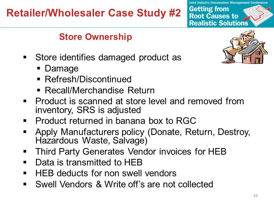16 Retailer/Wholesaler Case Study #2  Store identifies damaged product as  Damage  Refresh/Discontinued  Recall/Merchandise Return  Product is scanned at store level and removed from inventory, SRS is adjusted  Product returned in banana box to RGC  Apply Manufacturers policy (Donate, Return, Destroy, Hazardous Waste, Salvage)  Third Party Generates Vendor invoices for HEB  Data is transmitted to HEB  HEB deducts for non swell vendors  Swell Vendors & Write off's are not collected Store Ownership