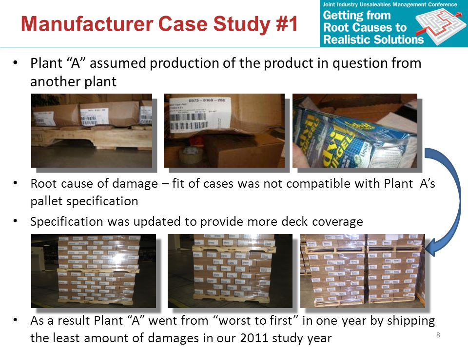 8 Plant A assumed production of the product in question from another plant Root cause of damage – fit of cases was not compatible with Plant A's pallet specification Specification was updated to provide more deck coverage As a result Plant A went from worst to first in one year by shipping the least amount of damages in our 2011 study year Manufacturer Case Study #1 8