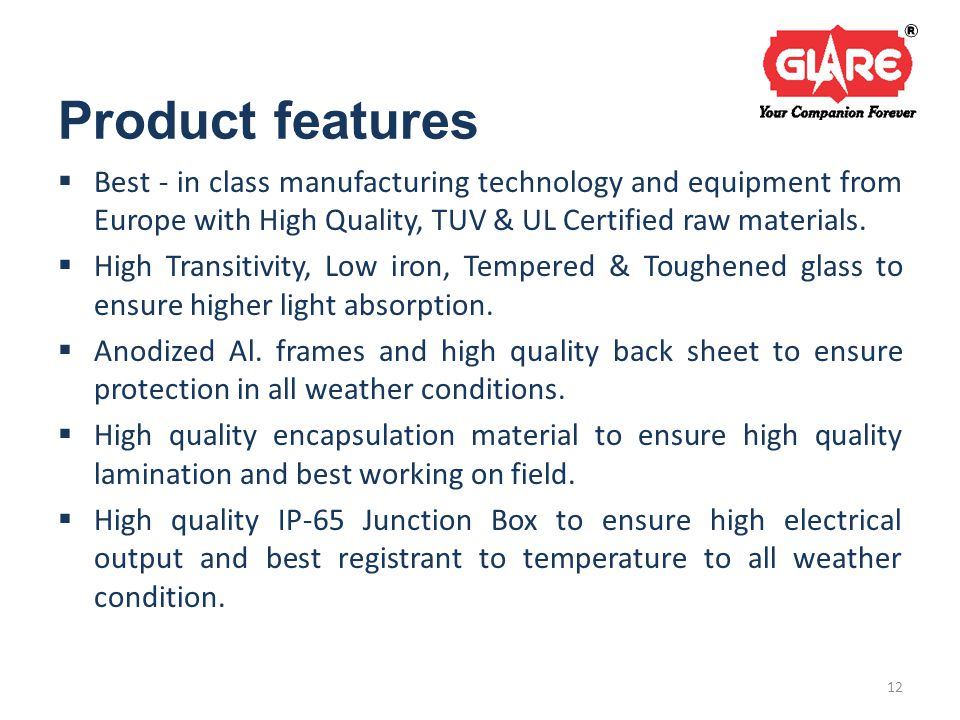 Product features  Best - in class manufacturing technology and equipment from Europe with High Quality, TUV & UL Certified raw materials.
