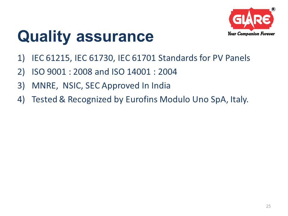 Quality assurance 1)IEC 61215, IEC 61730, IEC 61701 Standards for PV Panels 2)ISO 9001 : 2008 and ISO 14001 : 2004 3)MNRE, NSIC, SEC Approved In India 4)Tested & Recognized by Eurofins Modulo Uno SpA, Italy.