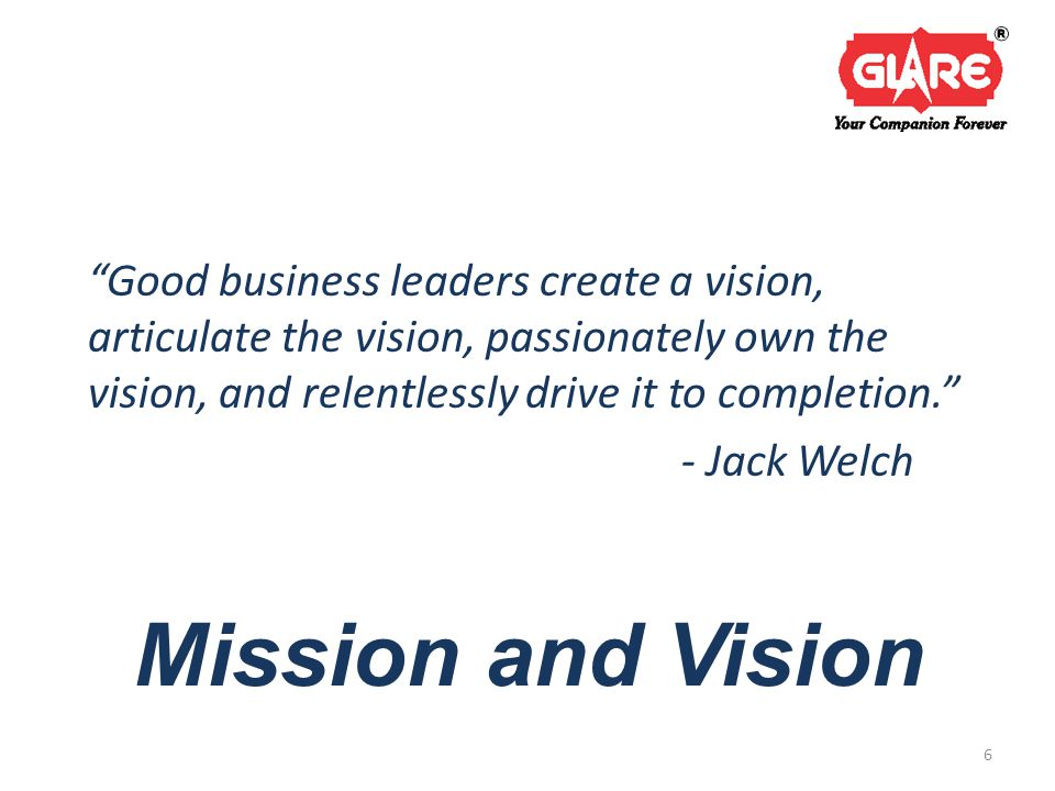 Mission and Vision Good business leaders create a vision, articulate the vision, passionately own the vision, and relentlessly drive it to completion. - Jack Welch 6