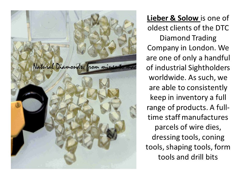 Lieber & Solow is one of oldest clients of the DTC Diamond Trading Company in London. We are one of only a handful of industrial Sightholders worldwid