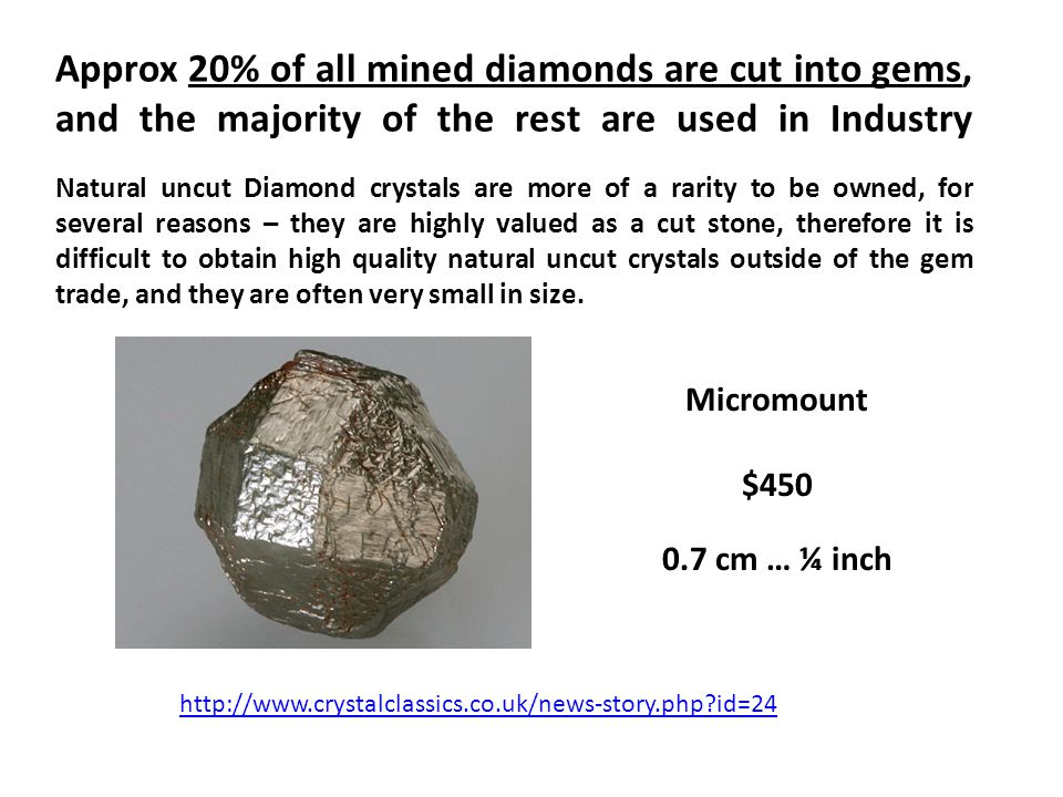 Approx 20% of all mined diamonds are cut into gems, and the majority of the rest are used in Industry Natural uncut Diamond crystals are more of a rar