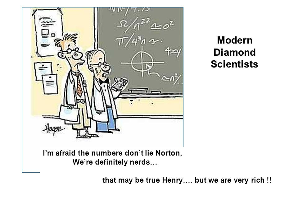 I'm afraid the numbers don't lie Norton, We're definitely nerds… that may be true Henry…. but we are very rich !! Modern Diamond Scientists