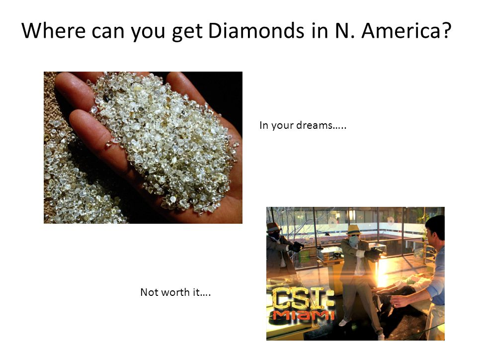 Where can you get Diamonds in N. America? In your dreams….. Not worth it….