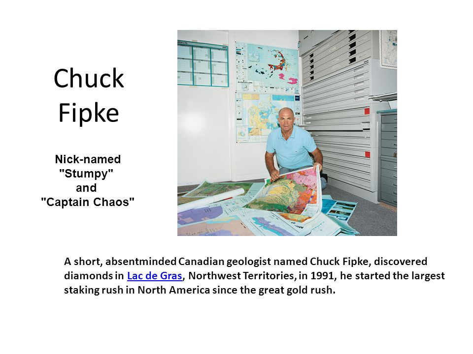 Chuck Fipke A short, absentminded Canadian geologist named Chuck Fipke, discovered diamonds in Lac de Gras, Northwest Territories, in 1991, he started