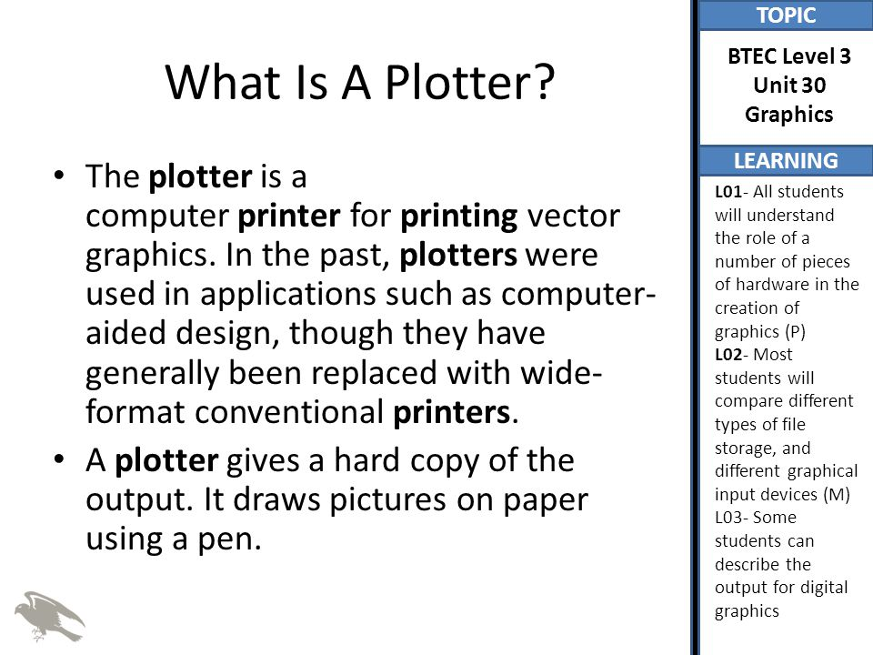 TOPIC LEARNING BTEC Level 3 Unit 30 Graphics L01- All students will understand the role of a number of pieces of hardware in the creation of graphics (P) L02- Most students will compare different types of file storage, and different graphical input devices (M) L03- Some students can describe the output for digital graphics What Is A Plotter.