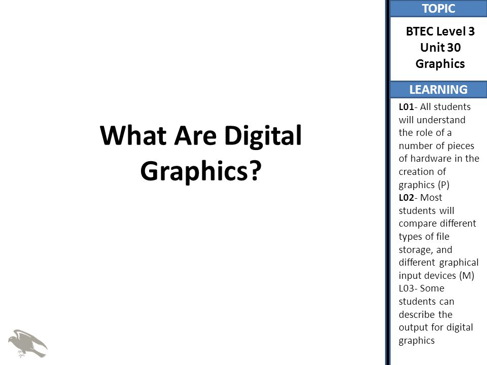TOPIC LEARNING BTEC Level 3 Unit 30 Graphics L01- All students will understand the role of a number of pieces of hardware in the creation of graphics (P) L02- Most students will compare different types of file storage, and different graphical input devices (M) L03- Some students can describe the output for digital graphics What Are Digital Graphics