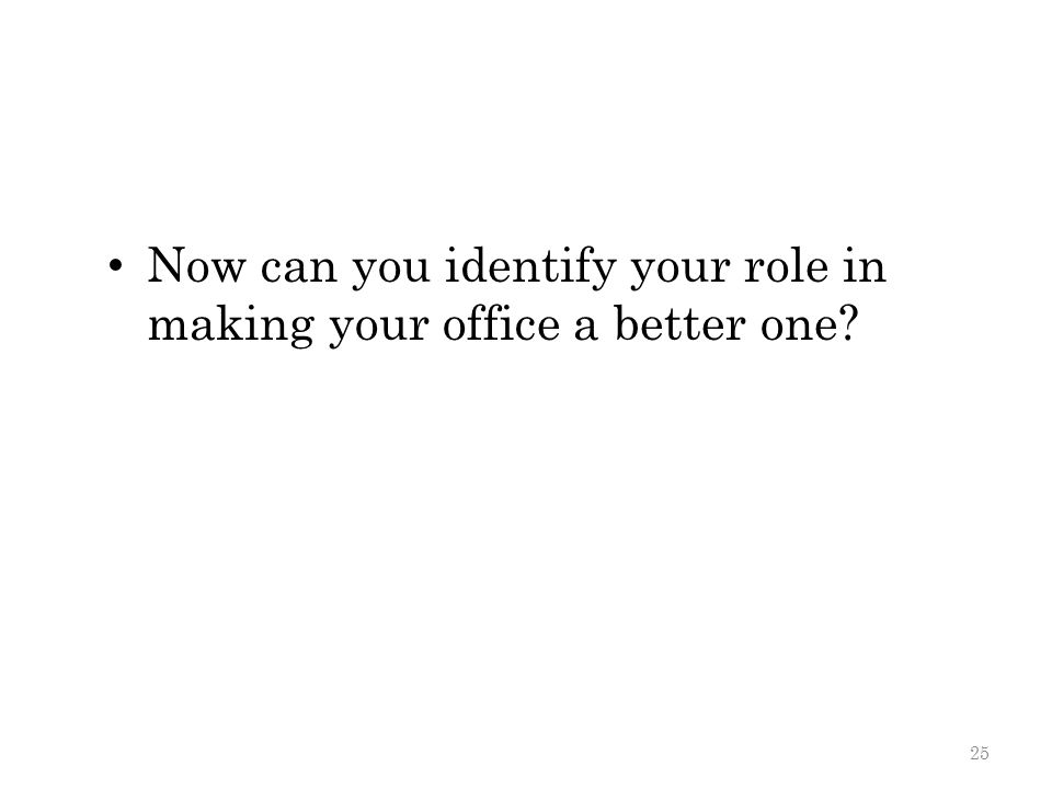 Now can you identify your role in making your office a better one? 25