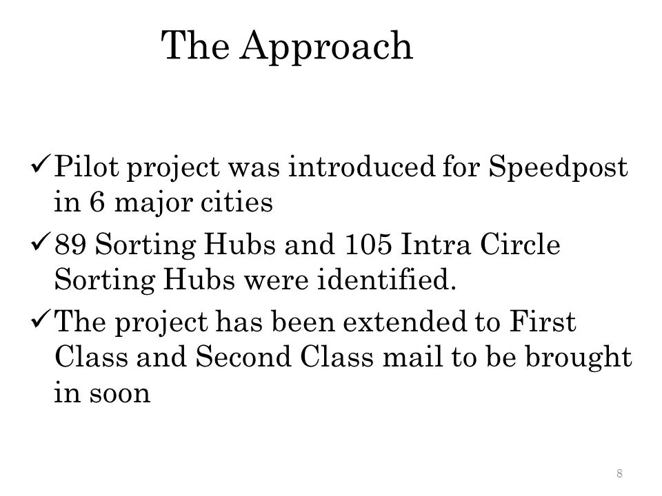 The Approach Pilot project was introduced for Speedpost in 6 major cities 89 Sorting Hubs and 105 Intra Circle Sorting Hubs were identified. The proje