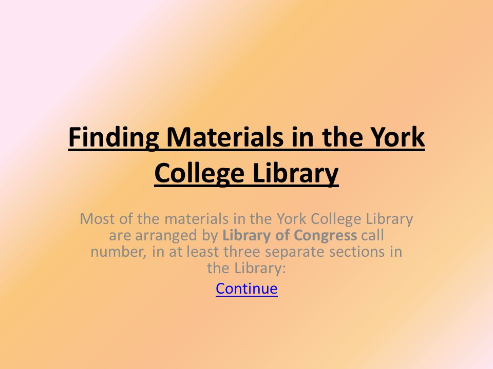 Finding Materials in the York College Library Most of the materials in the York College Library are arranged by Library of Congress call number, in at least three separate sections in the Library: Continue