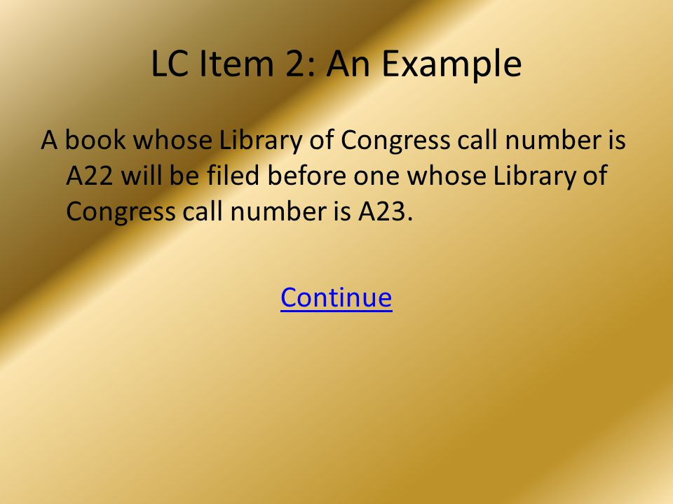 LC Item 2: An Example A book whose Library of Congress call number is A22 will be filed before one whose Library of Congress call number is A23.