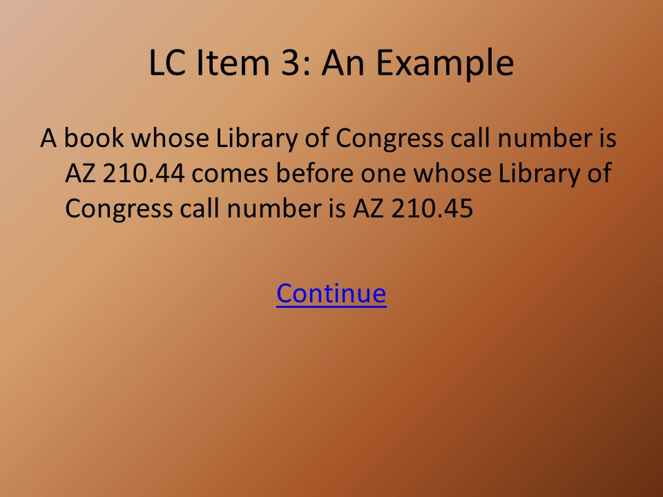 LC Item 3: An Example A book whose Library of Congress call number is AZ 210.44 comes before one whose Library of Congress call number is AZ 210.45 Continue