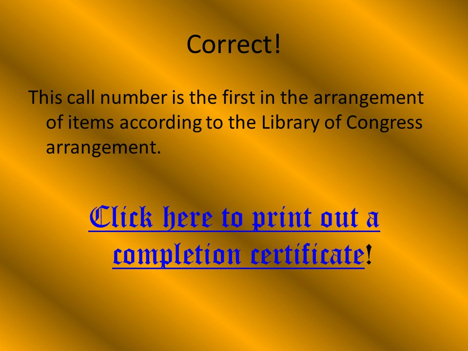 Correct! This call number is the first in the arrangement of items according to the Library of Congress arrangement. Click here to print out a complet