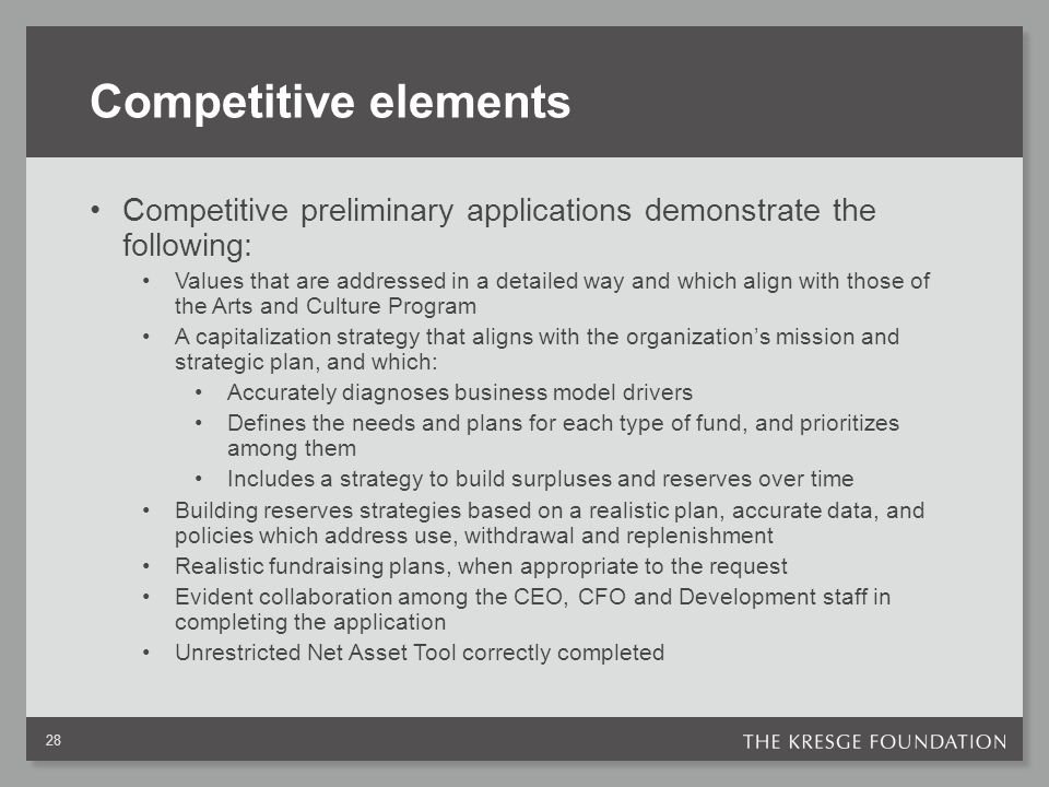 Competitive elements Competitive preliminary applications demonstrate the following: Values that are addressed in a detailed way and which align with those of the Arts and Culture Program A capitalization strategy that aligns with the organization's mission and strategic plan, and which: Accurately diagnoses business model drivers Defines the needs and plans for each type of fund, and prioritizes among them Includes a strategy to build surpluses and reserves over time Building reserves strategies based on a realistic plan, accurate data, and policies which address use, withdrawal and replenishment Realistic fundraising plans, when appropriate to the request Evident collaboration among the CEO, CFO and Development staff in completing the application Unrestricted Net Asset Tool correctly completed 28