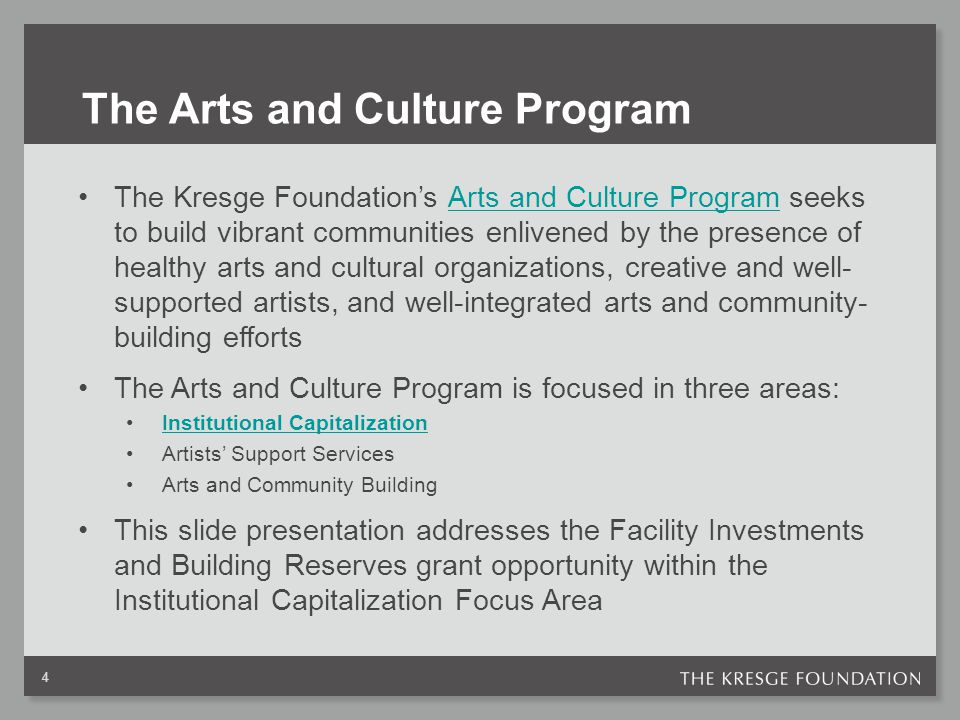 The Arts and Culture Program The Kresge Foundation's Arts and Culture Program seeks to build vibrant communities enlivened by the presence of healthy arts and cultural organizations, creative and well- supported artists, and well-integrated arts and community- building effortsArts and Culture Program The Arts and Culture Program is focused in three areas: Institutional Capitalization Artists' Support Services Arts and Community Building This slide presentation addresses the Facility Investments and Building Reserves grant opportunity within the Institutional Capitalization Focus Area 4