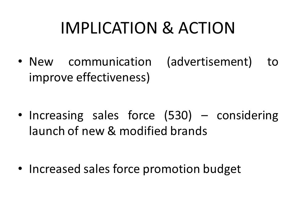 IMPLICATION & ACTION New communication (advertisement) to improve effectiveness) Increasing sales force (530) – considering launch of new & modified brands Increased sales force promotion budget