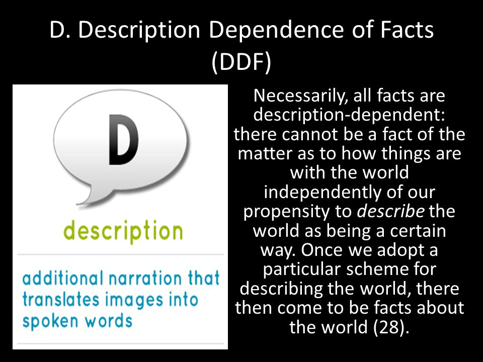 D. Description Dependence of Facts (DDF) Necessarily, all facts are description-dependent: there cannot be a fact of the matter as to how things are w
