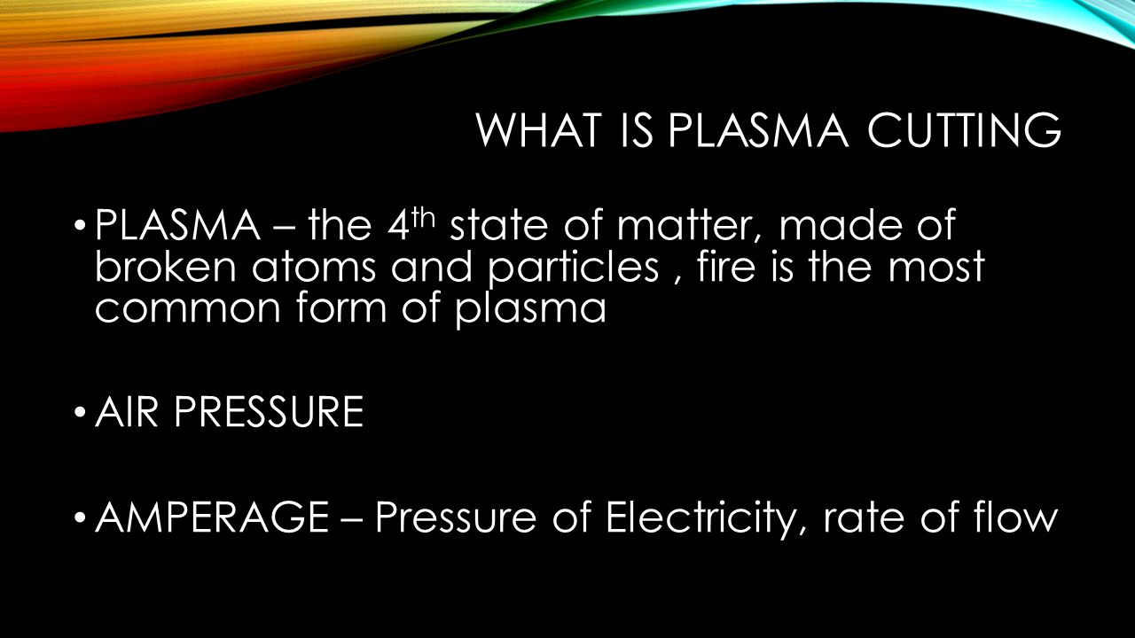 WHAT IS PLASMA CUTTING PLASMA – the 4 th state of matter, made of broken atoms and particles, fire is the most common form of plasma AIR PRESSURE AMPERAGE – Pressure of Electricity, rate of flow