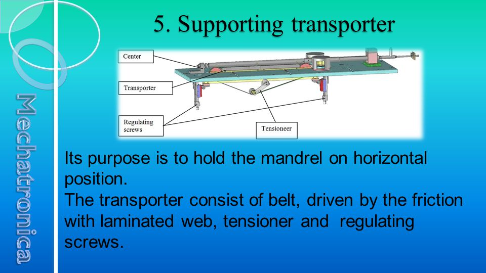 5. Supporting transporter Its purpose is to hold the mandrel on horizontal position. The transporter consist of belt, driven by the friction with lami
