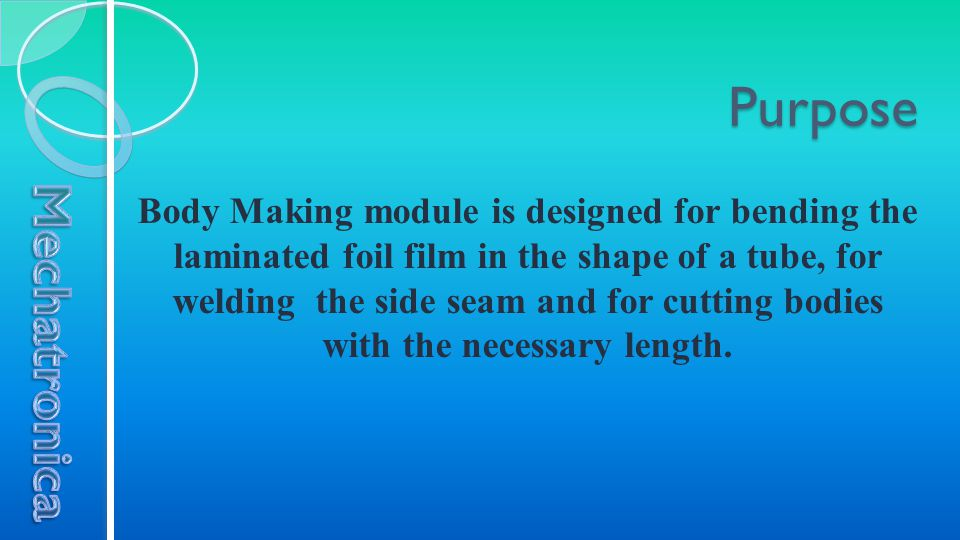 Purpose Body Making module is designed for bending the laminated foil film in the shape of a tube, for welding the side seam and for cutting bodies wi
