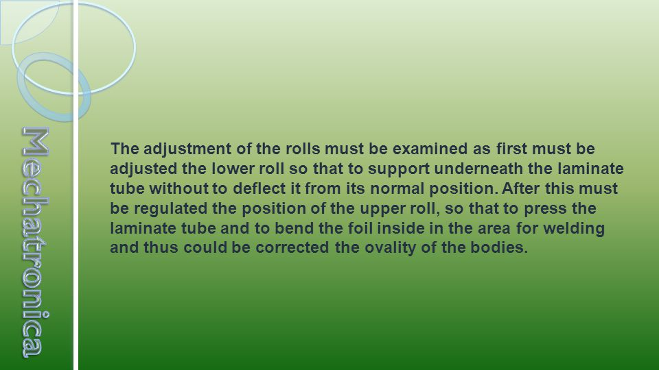 The adjustment of the rolls must be examined as first must be adjusted the lower roll so that to support underneath the laminate tube without to deflect it from its normal position.