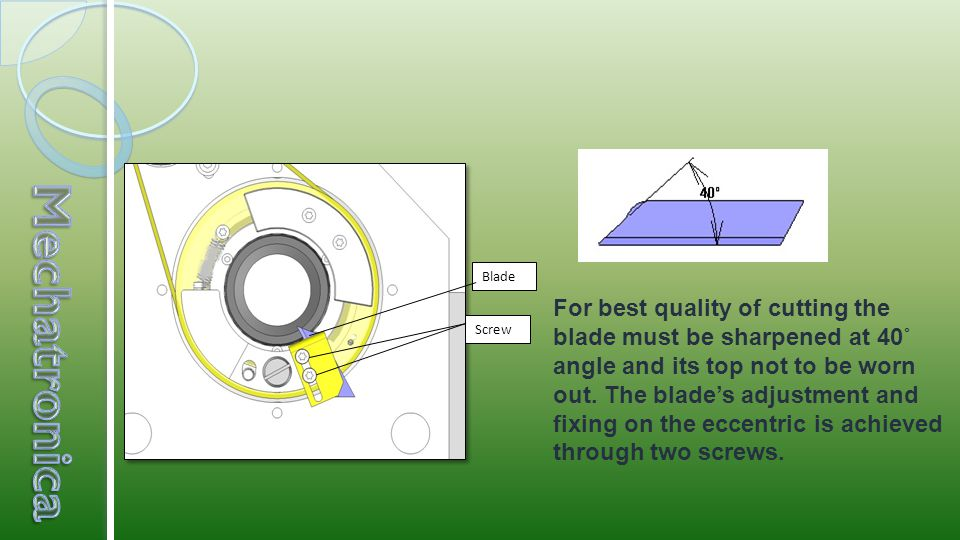 For best quality of cutting the blade must be sharpened at 40˚ angle and its top not to be worn out.