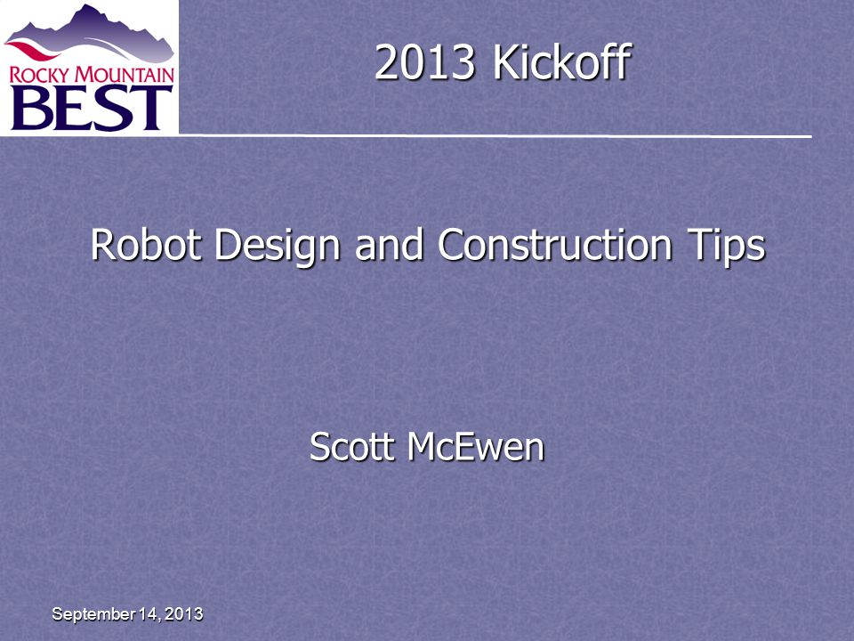 2013 Kickoff Robot Design and Construction Tips Scott McEwen September 14, 2013
