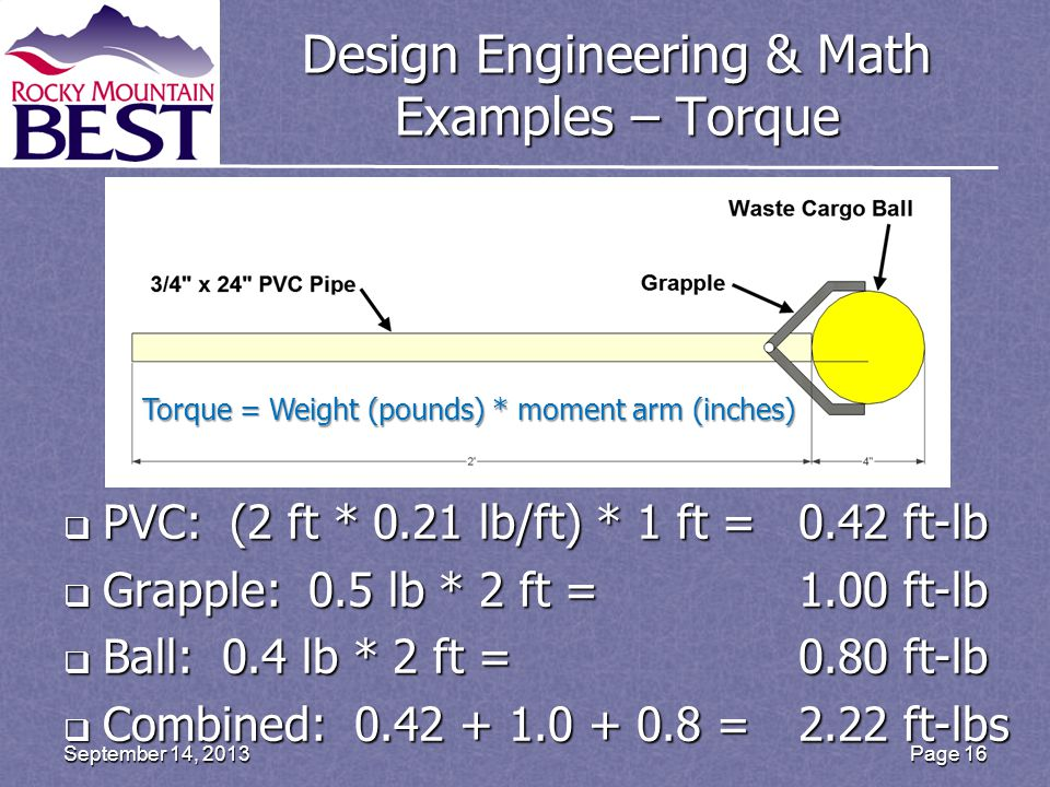 Design Engineering & Math Examples – Torque  PVC: (2 ft * 0.21 lb/ft) * 1 ft =0.42 ft-lb  Grapple: 0.5 lb * 2 ft =1.00 ft-lb  Ball: 0.4 lb * 2 ft =0.80 ft-lb  Combined: 0.42 + 1.0 + 0.8 =2.22 ft-lbs Page 16September 14, 2013 Torque = Weight (pounds) * moment arm (inches)
