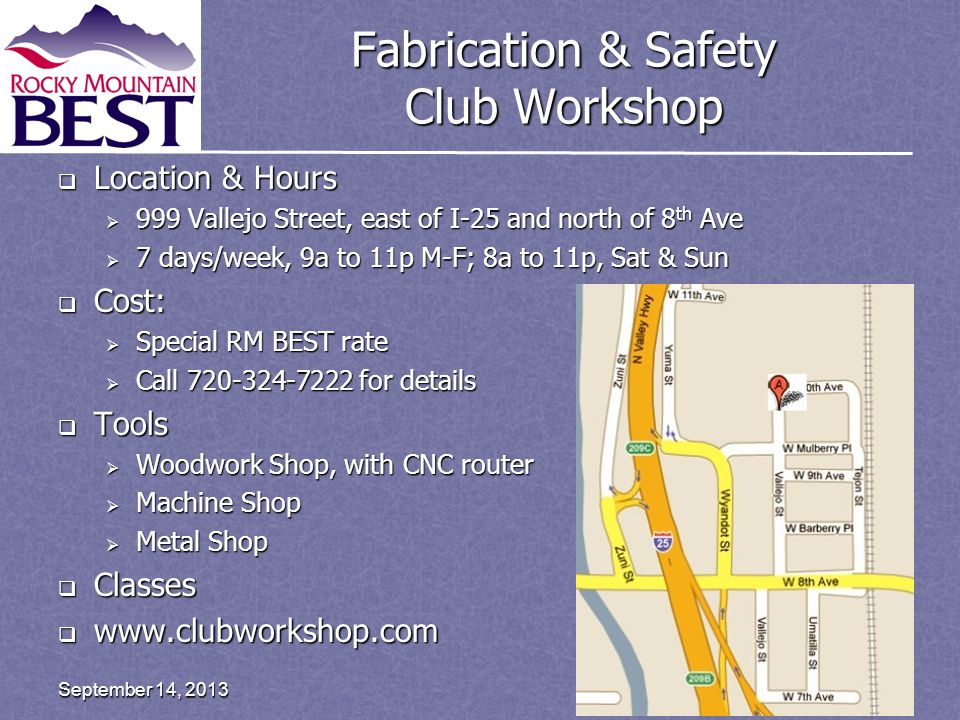 Fabrication & Safety Club Workshop  Location & Hours  999 Vallejo Street, east of I-25 and north of 8 th Ave  7 days/week, 9a to 11p M-F; 8a to 11p, Sat & Sun  Cost:  Special RM BEST rate  Call 720-324-7222 for details  Tools  Woodwork Shop, with CNC router  Machine Shop  Metal Shop  Classes  www.clubworkshop.com Page 22September 14, 2013