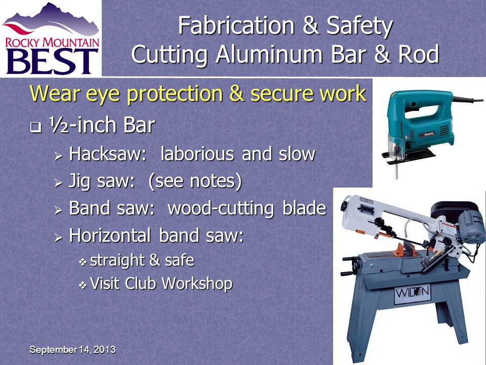 Fabrication & Safety Cutting Aluminum Bar & Rod Wear eye protection & secure work  ½-inch Bar  Hacksaw: laborious and slow  Jig saw: (see notes)  Band saw: wood-cutting blade  Horizontal band saw:  straight & safe  Visit Club Workshop Page 24September 14, 2013
