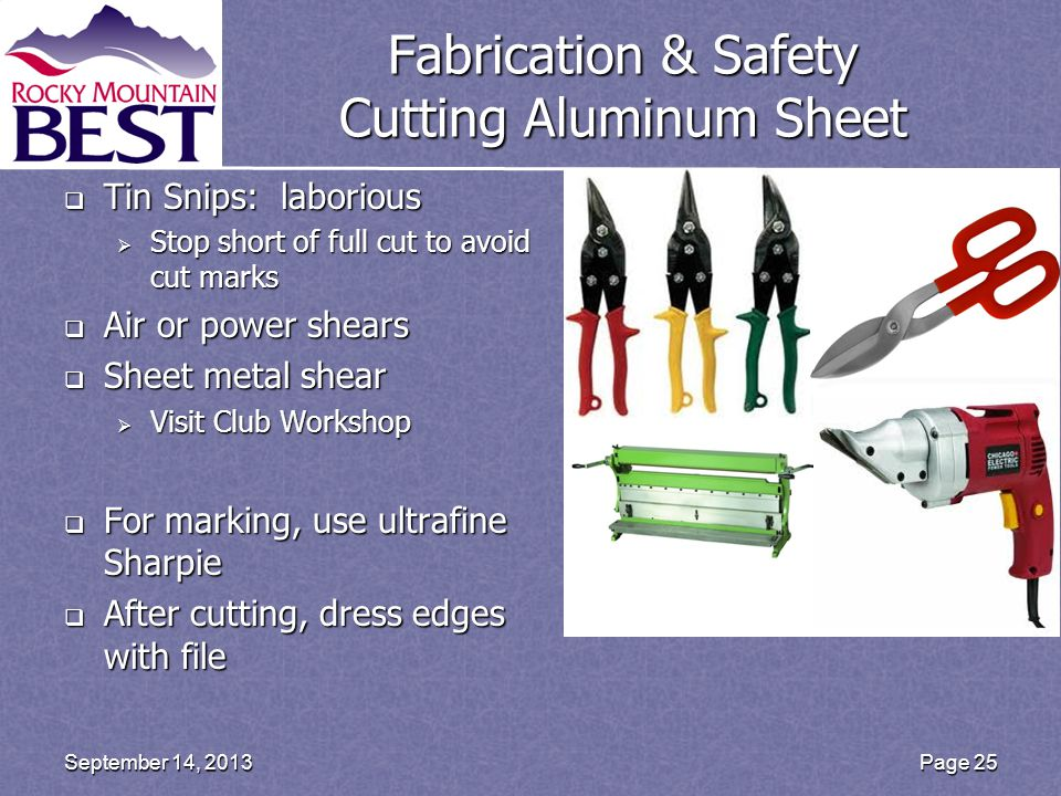 Fabrication & Safety Cutting Aluminum Sheet  Tin Snips: laborious  Stop short of full cut to avoid cut marks  Air or power shears  Sheet metal shear  Visit Club Workshop  For marking, use ultrafine Sharpie  After cutting, dress edges with file Page 25September 14, 2013