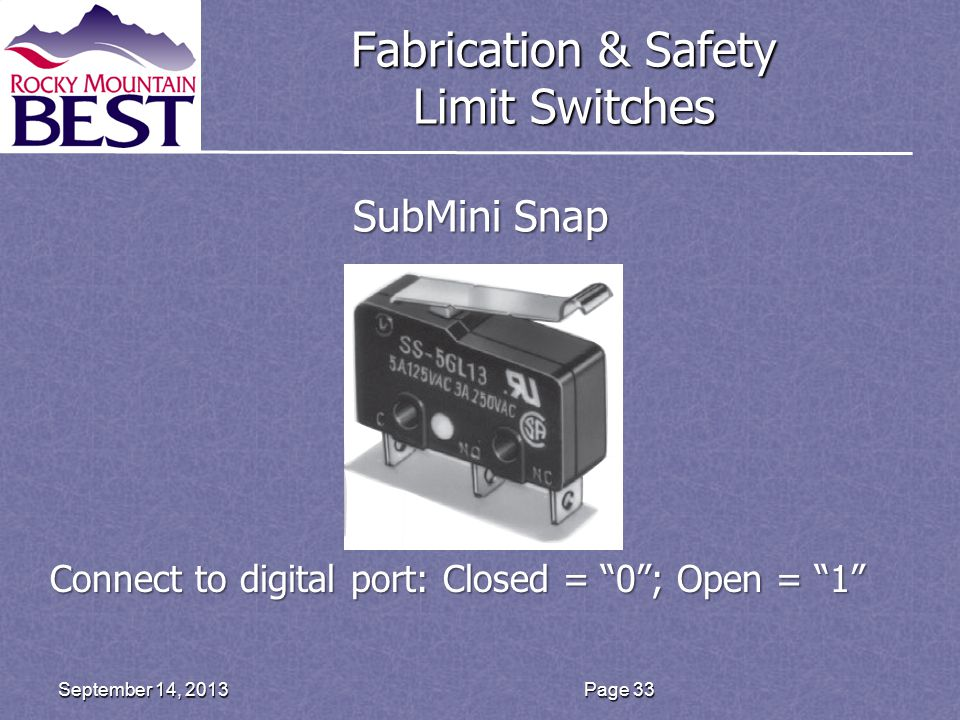 Fabrication & Safety Limit Switches Page 33September 14, 2013 SubMini Snap Connect to digital port: Closed = 0 ; Open = 1