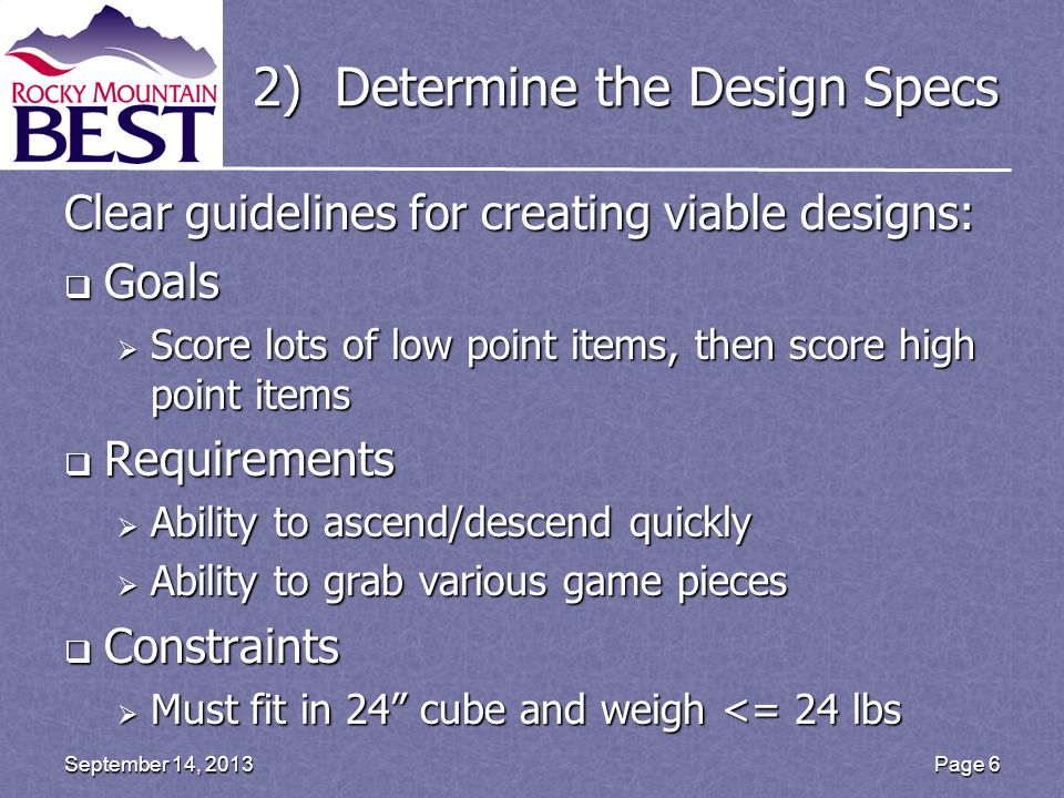 2) Determine the Design Specs Clear guidelines for creating viable designs:  Goals  Score lots of low point items, then score high point items  Requirements  Ability to ascend/descend quickly  Ability to grab various game pieces  Constraints  Must fit in 24 cube and weigh <= 24 lbs Page 6September 14, 2013