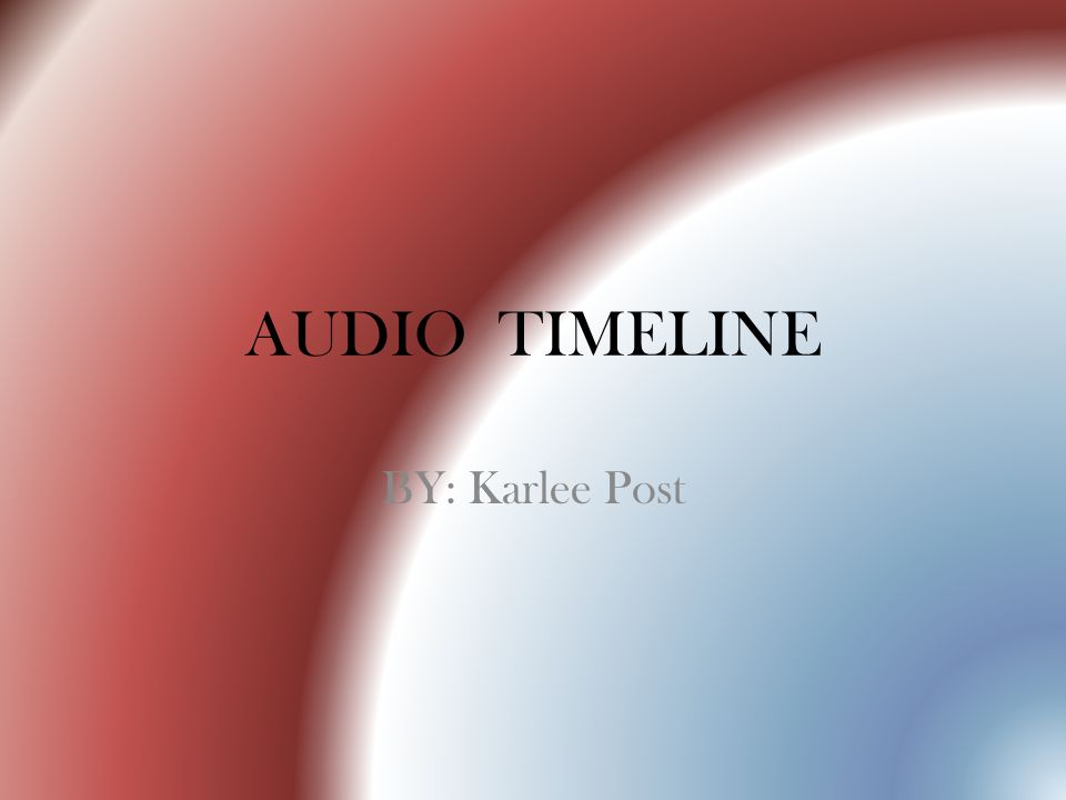 AUDIO TIMELINE BY: Karlee Post