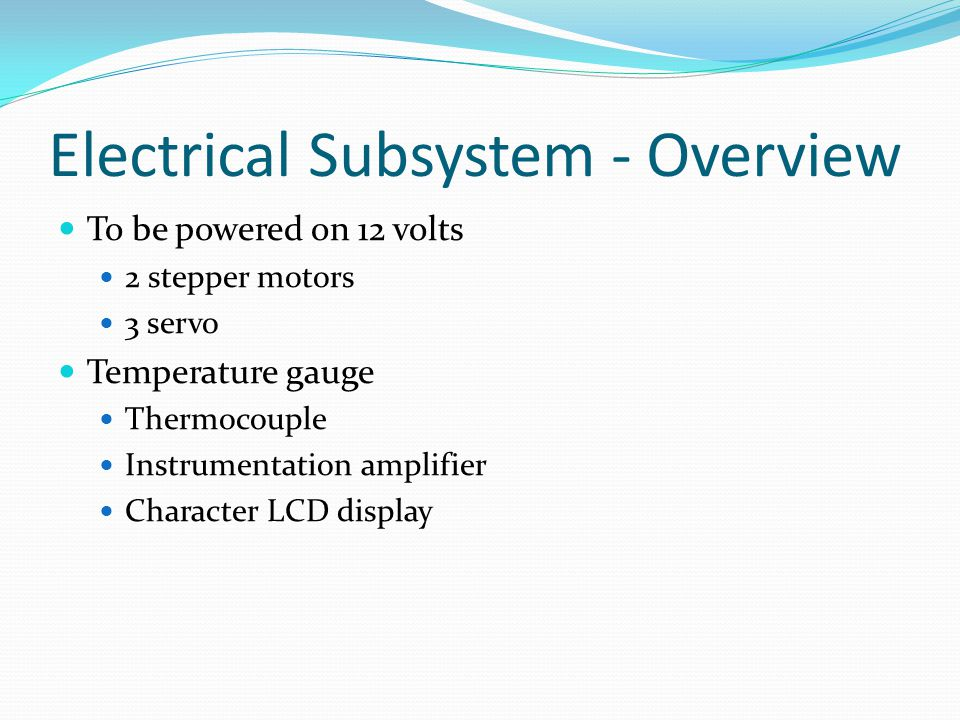 Electrical Subsystem - Overview To be powered on 12 volts 2 stepper motors 3 servo Temperature gauge Thermocouple Instrumentation amplifier Character LCD display