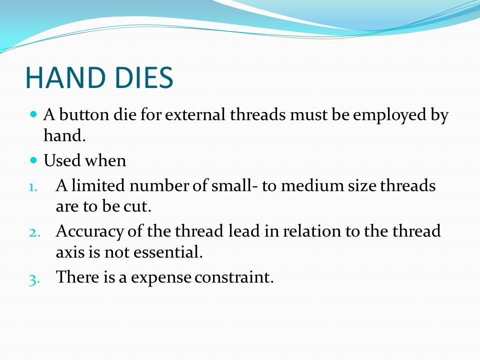 HAND DIES A button die for external threads must be employed by hand. Used when 1. A limited number of small- to medium size threads are to be cut. 2.