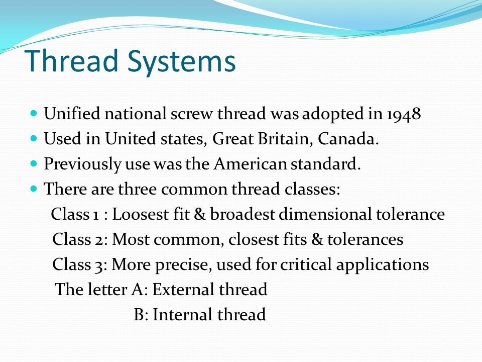 Thread Systems Unified national screw thread was adopted in 1948 Used in United states, Great Britain, Canada. Previously use was the American standar