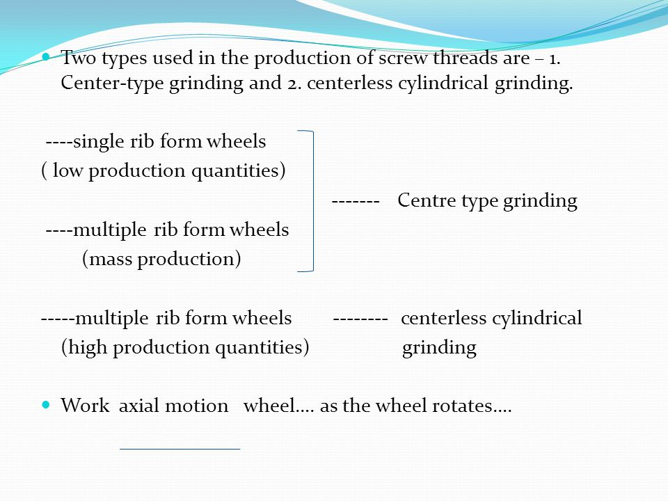 Two types used in the production of screw threads are – 1. Center-type grinding and 2. centerless cylindrical grinding. ----single rib form wheels ( l