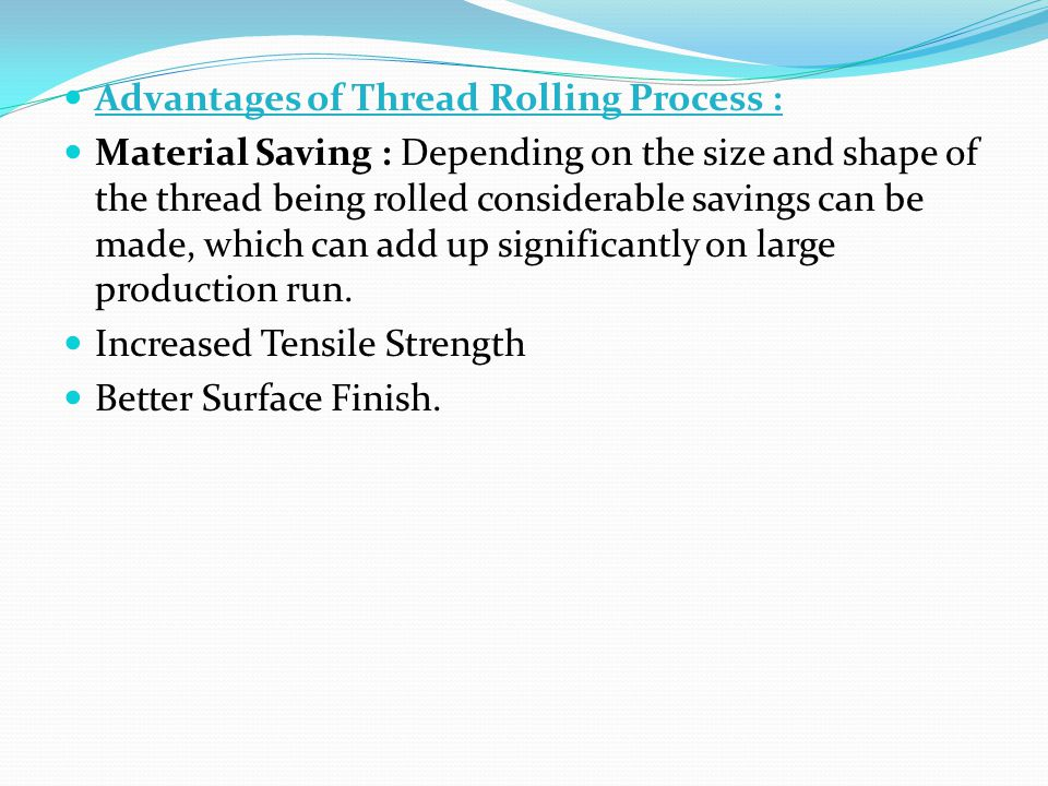 Advantages of Thread Rolling Process : Material Saving : Depending on the size and shape of the thread being rolled considerable savings can be made,